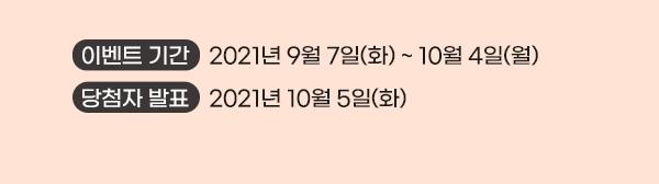 이벤트기간 : 2021년 9월 7일(화)~10월4일(월)  당첨자발표:2021년 10월5일(화)
